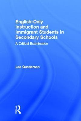 English-Only Instruction and Immigrant Students in Secondary Schools: A Critical Examination Lee Gunderson