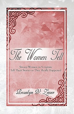 The Women Tell: Strong Women in Scripture Tell Their Stories as They Really Happened Rosalyn V. Zieser
