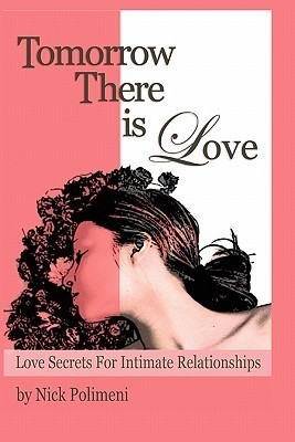 Tomorrow There Is Love: Love Secrets for Intimate Relationships  by  Nick Polimeni