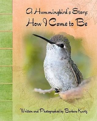 A Hummingbirds Story: How I Came to Be  by  Barbara J. Kurtz