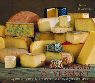 The Cheeses of Vermont: A Gourmet Guide to Vermonts Artisanal Cheesemakers  by  Henry Tewksbury