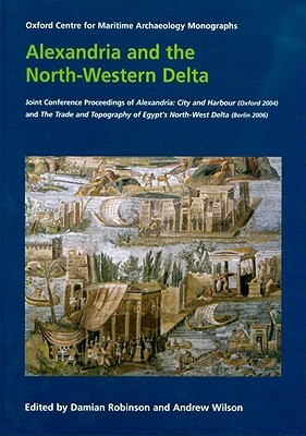 Alexandria and the North-Western Delta: Joint Conference Proceedings of Alexandria: City and Harbour (Oxford 2004) and the Trade and Topography of Egypts North-West Delta: 8th Century BC to 8th Century Ad (Berlin 2006)  by  Damian Robinson