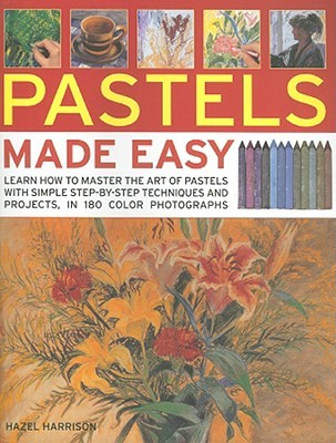 Pastels Made Easy: Learn How to Master the Art of Pastels with Simple Step-By-Step Techniques and Projects, in 180 Photographs  by  Hazel Harrison