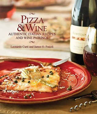 Pizza & Wine: Authentic Italian Recipes and Wine Pairings  by  Leonardo Curti