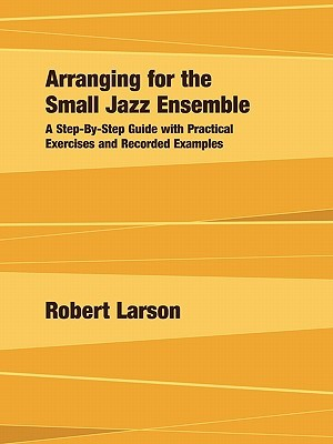 Arranging for the Small Jazz Ensemble: A Step-By-Step Guide with Practical Exercises and Recorded Examples Robert  Larson