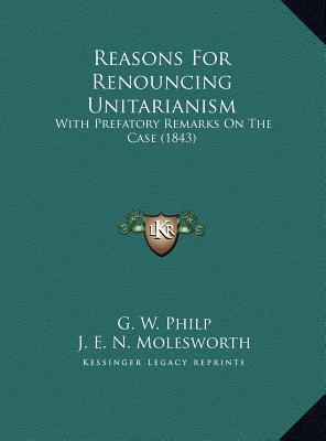 Reasons For Renouncing Unitarianism: With Prefatory Remarks On The Case (1843) G. W. Philp