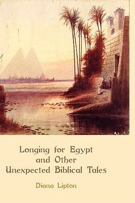 Longing for Egypt and Other Unexpected Biblical Tales Diana Lipton