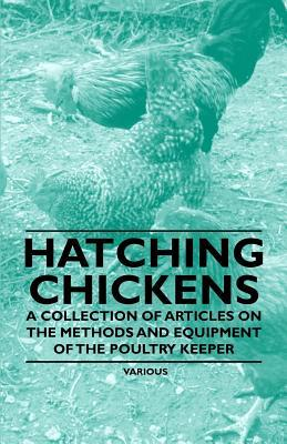Hatching Chickens - A Collection of Articles on the Methods and Equipment of the Poultry Keeper  by  Various