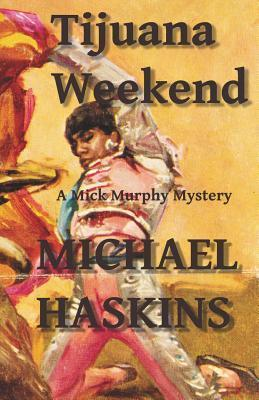 Tijuana Weekend: A Mick Murphy Mexican Mystery  by  Michael Haskins