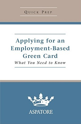 Applying for an Employment-Based Green Card: What You Need to Know  by  Aspatore Books