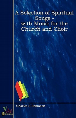 A Selection of Spiritual Songs - With Music for the Church and Choir  by  Charles S. Robinson
