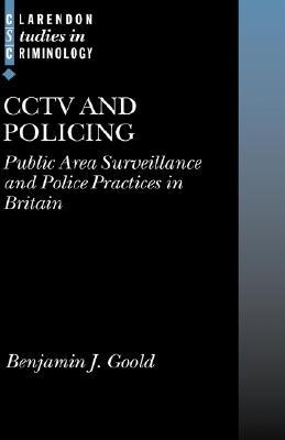 Cctv and Policing: Public Area Surveillance and Police Practices in Britain  by  Benjamin J. Goold