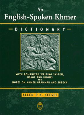 An English Spoken Khmer Dictionary: With Romanized Writing System, Usage, And Idioms, And Notes On Khmer Speech And Grammar  by  Allen P. K. Keesee