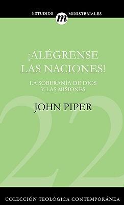 Alegrense las Naciones!: La Supremacia de Dios en las Misiones  by  John Piper