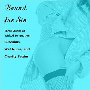 Bound for Sin: Three Stories of Wicked Temptation: Includes Succubus, Wet Nurse, and Charity Begins from Pleasure Bound  by  Susan Swann