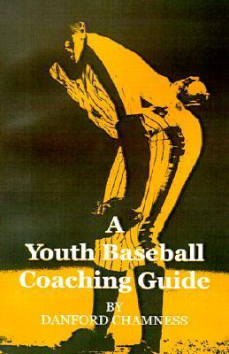 A Youth Baseball Coaching Guide  by  Danford Chamness