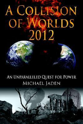 A Collision of Worlds 2012: An Unparalleled Quest for Power  by  Michael Jaden