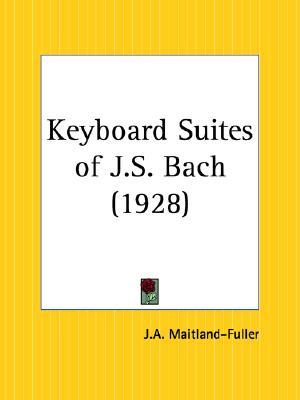 Keyboard Suites of J. S. Bach  by  J.A. Fuller Maitland