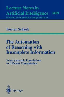 The Automation of Reasoning with Incomplete Information: From Semantic Foundations to Efficient Computation (Lecture Notes in Computer Science / Lecture Notes in Artificial Intelligence)  by  Torsten Schaub