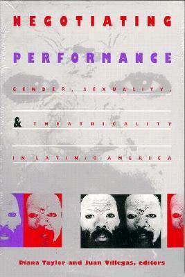 Negotiating Performance: Gender, Sexuality, and Theatricality in Latin/o America Diana Taylor