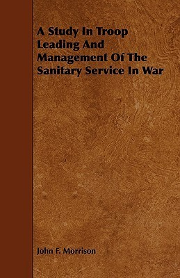 A Study in Troop Leading and Management of the Sanitary Service in War  by  John  Morrison