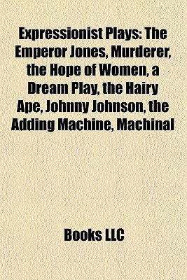 Expressionist Plays: The Emperor Jones, Murderer, the Hope of Women, a Dream Play, the Hairy Ape, Johnny Johnson, the Adding Machine, Machinal  by  Books LLC