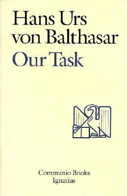 Our Task: A Report and a Plan Hans Urs von Balthasar