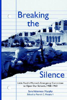 BREAKING THE SILENCE: The Little Rock Womens Emergency Committee to Open Our Schools, 1958–1963  by  Sara, Alderman Murphy