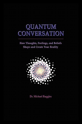 Quantum Conversation: How Thoughts, Feelings, and Beliefs Shape and Create Your Reality  by  Michael Ruggles