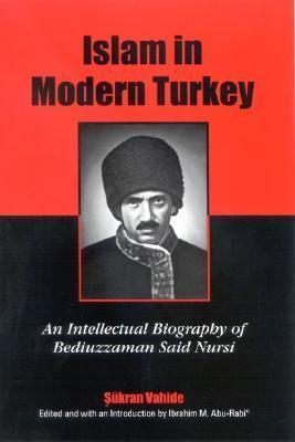 Islam in Modern Turkey: An Intellectual Biography of Bediuzzaman Said Nursi Sukran Vahide