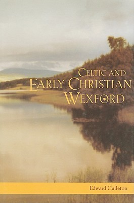 Celtic and Early Christian Wexford: AD 400 to 1166  by  Edward Culleton