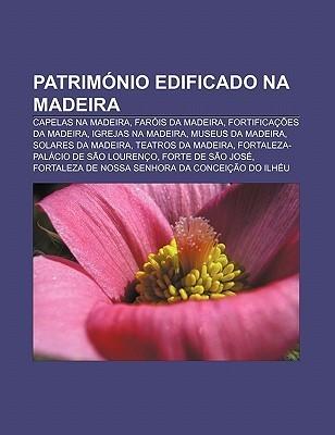 Patrim Nio Edificado Na Madeira: Capelas Na Madeira, Far Is Da Madeira, Fortifica Es Da Madeira, Igrejas Na Madeira, Museus Da Madeira Source Wikipedia