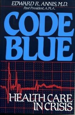 Code Blue: Health Care In Crisis Edward R. Annis