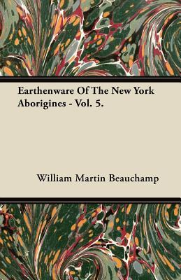 Earthenware of the New York Aborigines - Vol. 5 William Martin Beauchamp