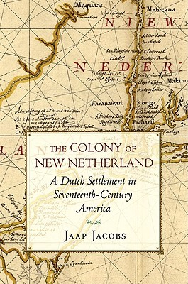 The Colony of New Netherland: A Dutch Settlement in Seventeenth-Century America  by  Jaap Jacobs