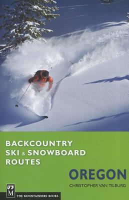 Backcountry Ski and Snowboard Routes: Oregon  by  Chris Van Tilburg