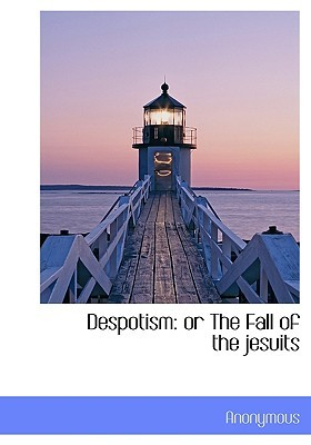 Despotism: Or the Fall of the Jesuits  by  Anonymous