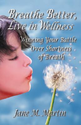 Breathe Better, Live in Wellness: Winning Your Battle Over Shortness of Breath Jane M. Martin
