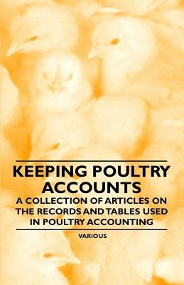 Keeping Poultry Accounts - A Collection of Articles on the Records and Tables Used in Poultry Accounting Various
