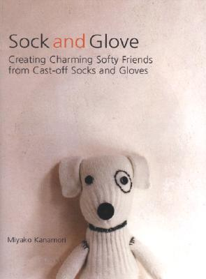 Sock and Glove: Creating Charming Softy Friends from Cast-Off Socks and Gloves  by  Miyako Kanamori