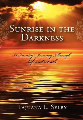 Sunrise in the Darkness: A Familys Journey Through Life and Death  by  Tajuana L. Selby