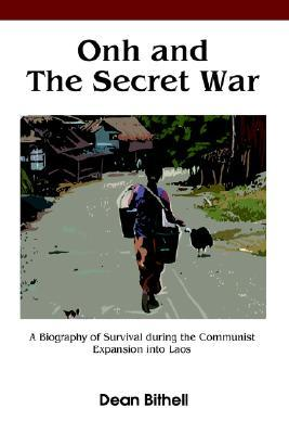 Onh and the Secret War: A Biography of Survival  by  a Small Girl Named Onh During the Communist Invasion into Laos and also a Study of the Politics and Events that Led to the Loss of Southeast Asia During the Cold War by Dean Bithell