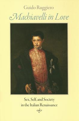 Machiavelli in Love: Sex, Self, and Society in the Italian Renaissance  by  Guido Ruggiero