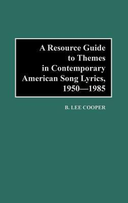 A Resource Guide to Themes in Contemporary American Song Lyrics, 1950-1985  by  B. Lee Cooper