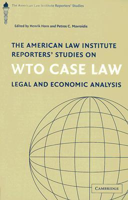 The American Law Institute Reporters Studies on WTO Case Law: Legal and Economic Analysis  by  Henrik Horn