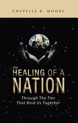 The Healing Of A Nation: Through The Ties That Bind Us Together  by  Chevelle R. Moore