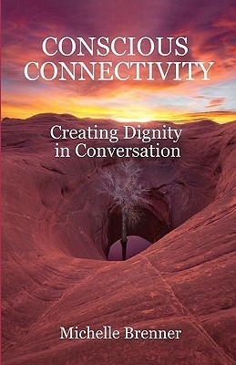 Conscious Connectivity: Creating Dignity in Conversation  by  Michelle Brenner