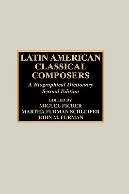 Latin American Classical Composers: A Bibliographical Dictionary  by  Miguel Ficher
