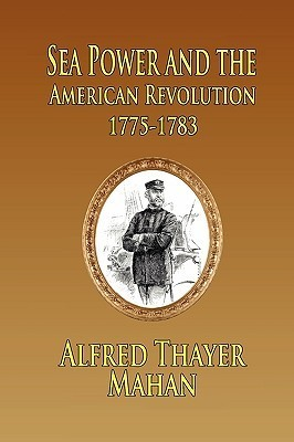 Sea Power and the American Revolution: 1775-1783  by  Alfred Thayer Mahan