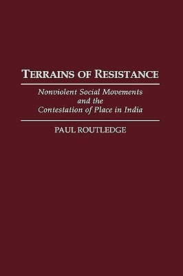 Terrains of Resistance: Nonviolent Social Movements and the Contestation of Place in India  by  Paul Routledge